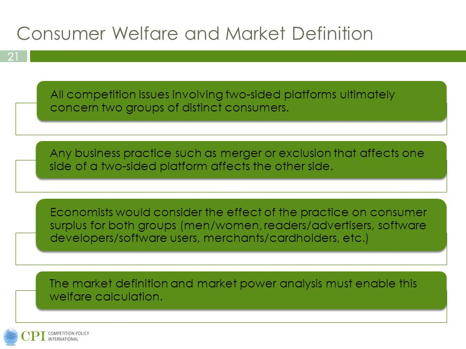 21 Consumer Welfare and Market Definition All competition issues involving two-sided platforms ultimately concern two groups of distinct consumers. An