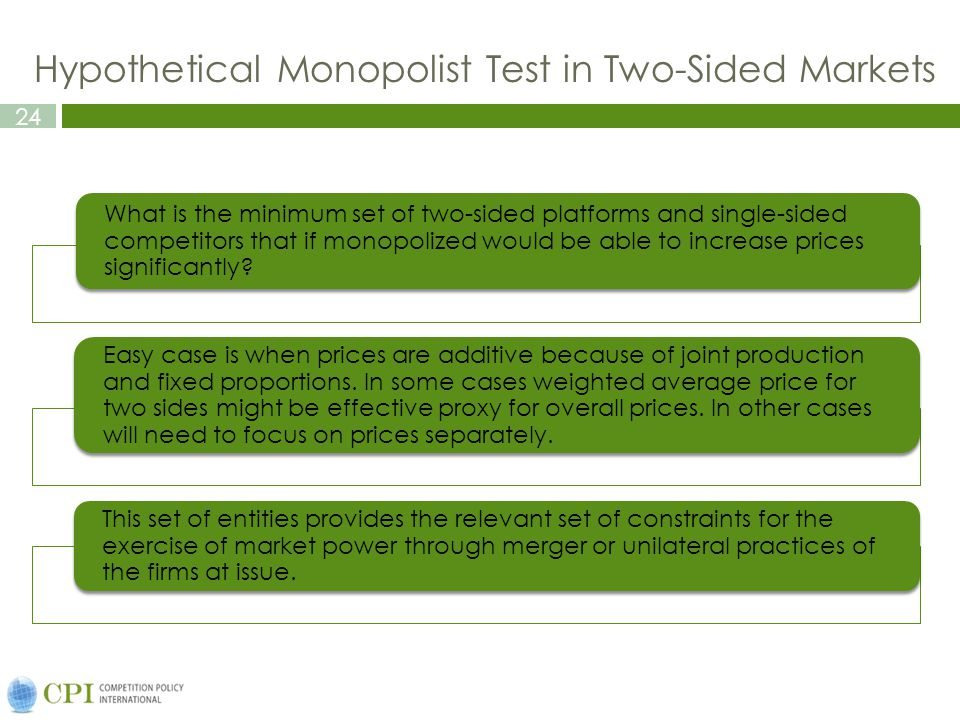 24 Hypothetical Monopolist Test in Two-Sided Markets What is the minimum set of two-sided platforms and single-sided competitors that if monopolized would be able to increase prices significantly.