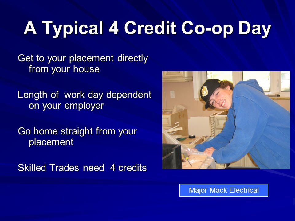 A Typical 4 Credit Co-op Day Get to your placement directly from your house Length of work day dependent on your employer Go home straight from your placement Skilled Trades need 4 credits Major Mack Electrical