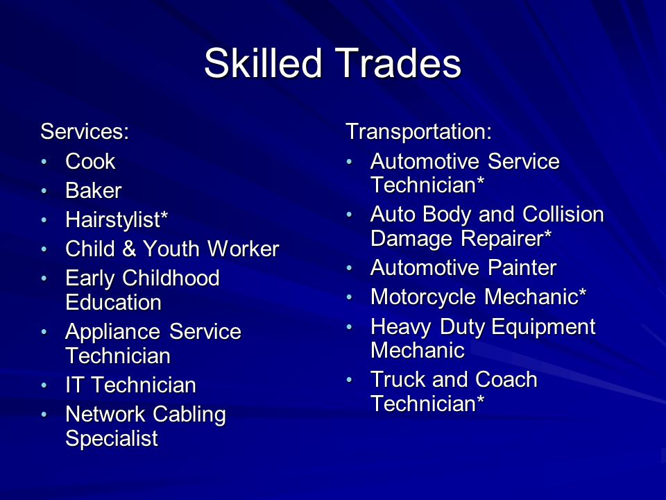 Skilled Trades Services: Cook Cook Baker Baker Hairstylist* Hairstylist* Child & Youth Worker Child & Youth Worker Early Childhood Education Early Childhood Education Appliance Service Technician Appliance Service Technician IT Technician IT Technician Network Cabling Specialist Network Cabling SpecialistTransportation: Automotive Service Technician* Automotive Service Technician* Auto Body and Collision Damage Repairer* Auto Body and Collision Damage Repairer* Automotive Painter Automotive Painter Motorcycle Mechanic* Motorcycle Mechanic* Heavy Duty Equipment Mechanic Heavy Duty Equipment Mechanic Truck and Coach Technician* Truck and Coach Technician*