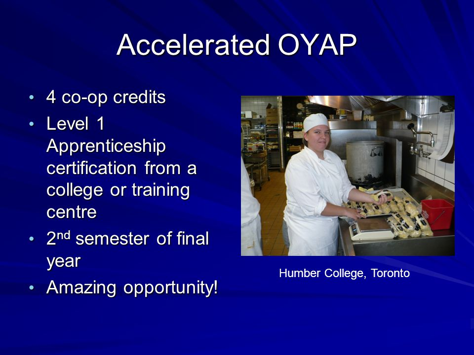 4 co-op credits 4 co-op credits Level 1 Apprenticeship certification from a college or training centre Level 1 Apprenticeship certification from a college or training centre 2 nd semester of final year 2 nd semester of final year Amazing opportunity.