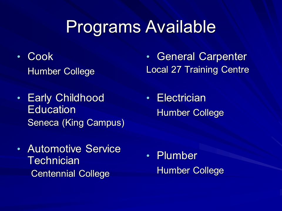 Cook Cook Humber College Early Childhood Education Early Childhood Education Seneca (King Campus) Automotive Service Technician Automotive Service Technician Centennial College General Carpenter General Carpenter Local 27 Training Centre Electrician Electrician Humber College Plumber Plumber Humber College Programs Available