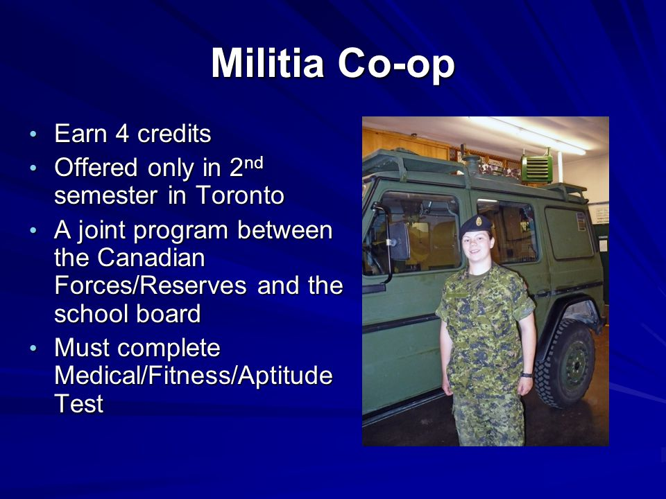Militia Co-op Earn 4 credits Earn 4 credits Offered only in 2 nd semester in Toronto Offered only in 2 nd semester in Toronto A joint program between the Canadian Forces/Reserves and the school board A joint program between the Canadian Forces/Reserves and the school board Must complete Medical/Fitness/Aptitude Test Must complete Medical/Fitness/Aptitude Test
