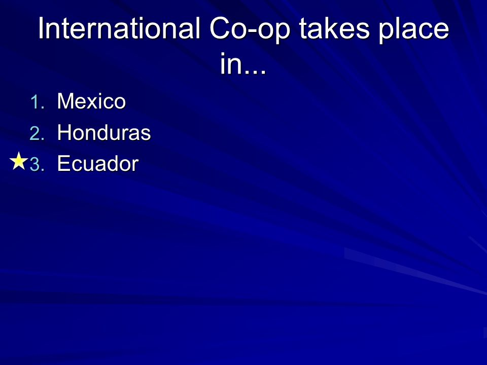 International Co-op takes place in... 1. Mexico 2. Honduras 3. Ecuador