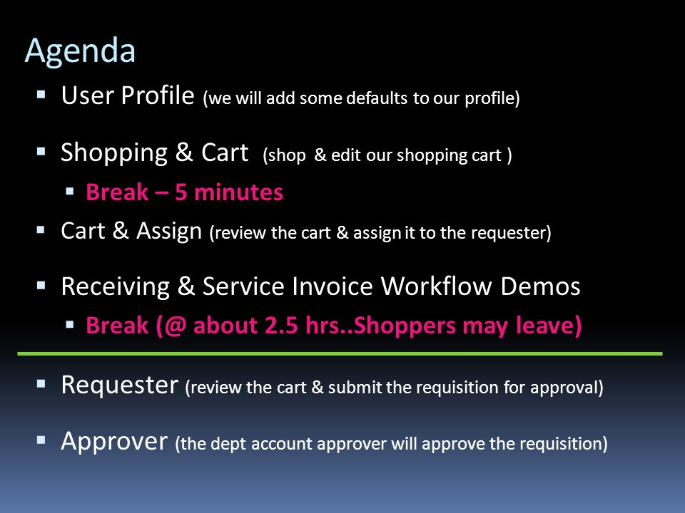 Agenda  User Profile (we will add some defaults to our profile)  Shopping & Cart (shop & edit our shopping cart )  Break – 5 minutes  Cart & Assign (review the cart & assign it to the requester)  Receiving & Service Invoice Workflow Demos  Break (@ about 2.5 hrs..Shoppers may leave)  Requester (review the cart & submit the requisition for approval)  Approver (the dept account approver will approve the requisition)