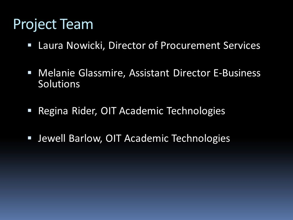 Project Team  Laura Nowicki, Director of Procurement Services  Melanie Glassmire, Assistant Director E-Business Solutions  Regina Rider, OIT Academic Technologies  Jewell Barlow, OIT Academic Technologies