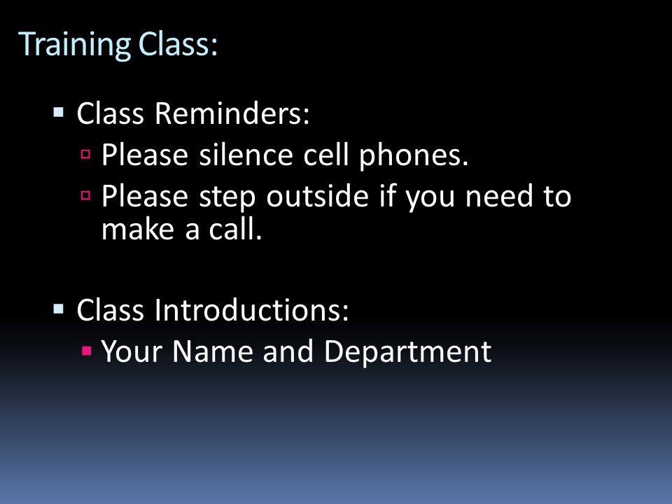 Training Class:  Class Reminders:  Please silence cell phones.