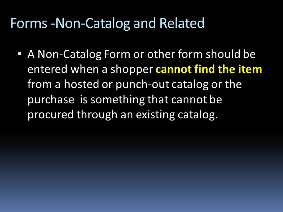 Forms -Non-Catalog and Related  A Non-Catalog Form or other form should be entered when a shopper cannot find the item from a hosted or punch-out catalog or the purchase is something that cannot be procured through an existing catalog.