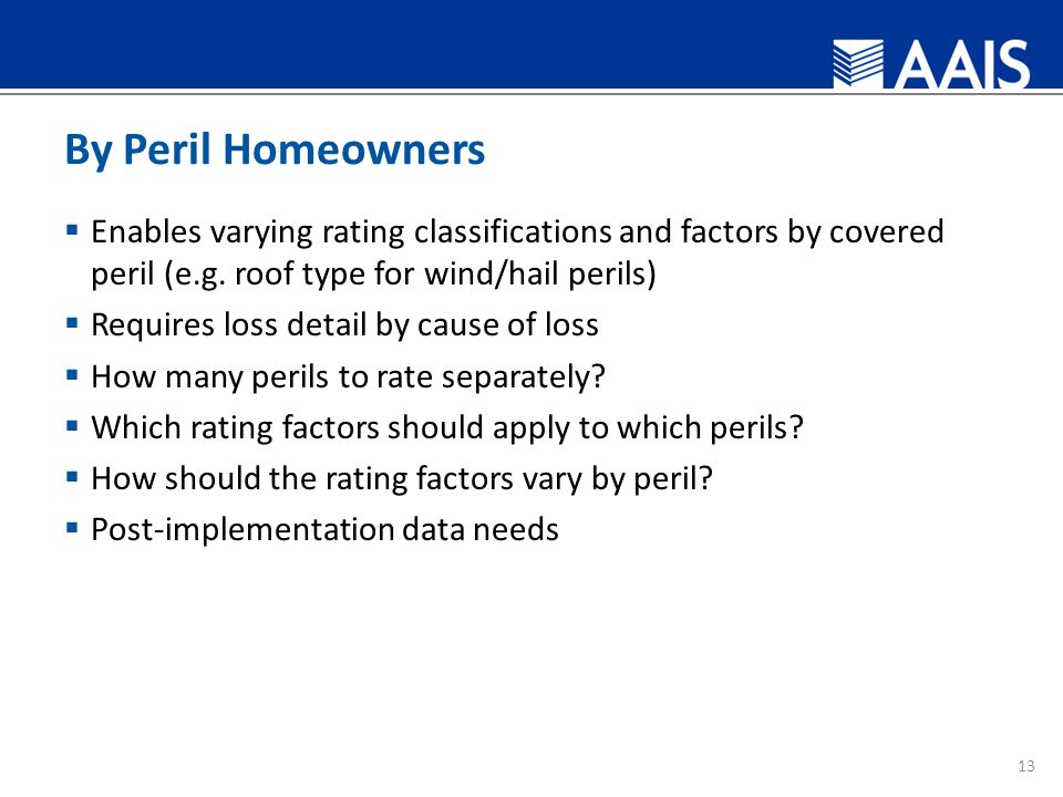 By Peril Homeowners  Enables varying rating classifications and factors by covered peril (e.g.