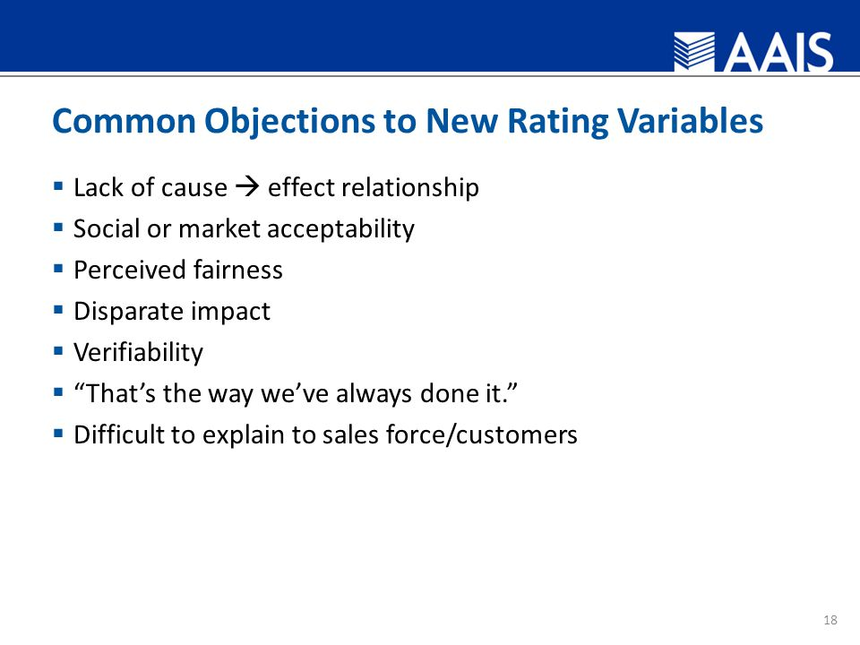 Common Objections to New Rating Variables  Lack of cause  effect relationship  Social or market acceptability  Perceived fairness  Disparate impact  Verifiability  That's the way we've always done it.  Difficult to explain to sales force/customers 18