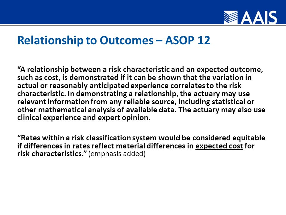 Relationship to Outcomes – ASOP 12 A relationship between a risk characteristic and an expected outcome, such as cost, is demonstrated if it can be shown that the variation in actual or reasonably anticipated experience correlates to the risk characteristic.