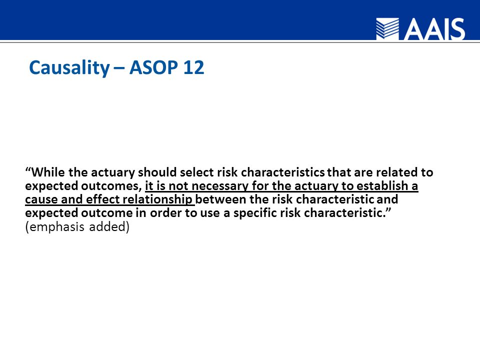 Causality – ASOP 12 While the actuary should select risk characteristics that are related to expected outcomes, it is not necessary for the actuary to establish a cause and effect relationship between the risk characteristic and expected outcome in order to use a specific risk characteristic. (emphasis added)