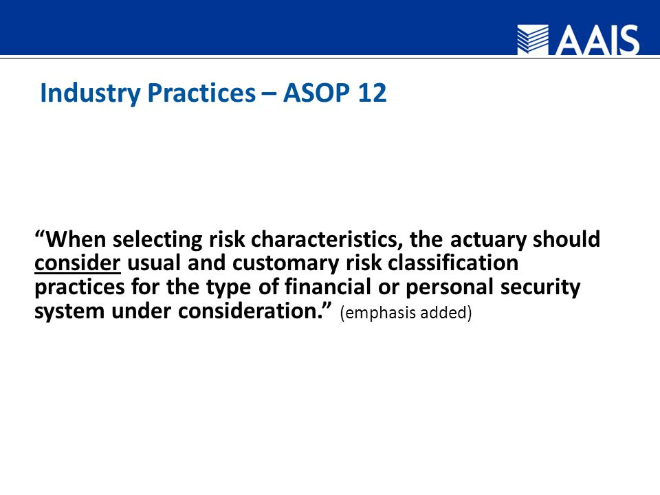 Industry Practices – ASOP 12 When selecting risk characteristics, the actuary should consider usual and customary risk classification practices for the type of financial or personal security system under consideration. (emphasis added)