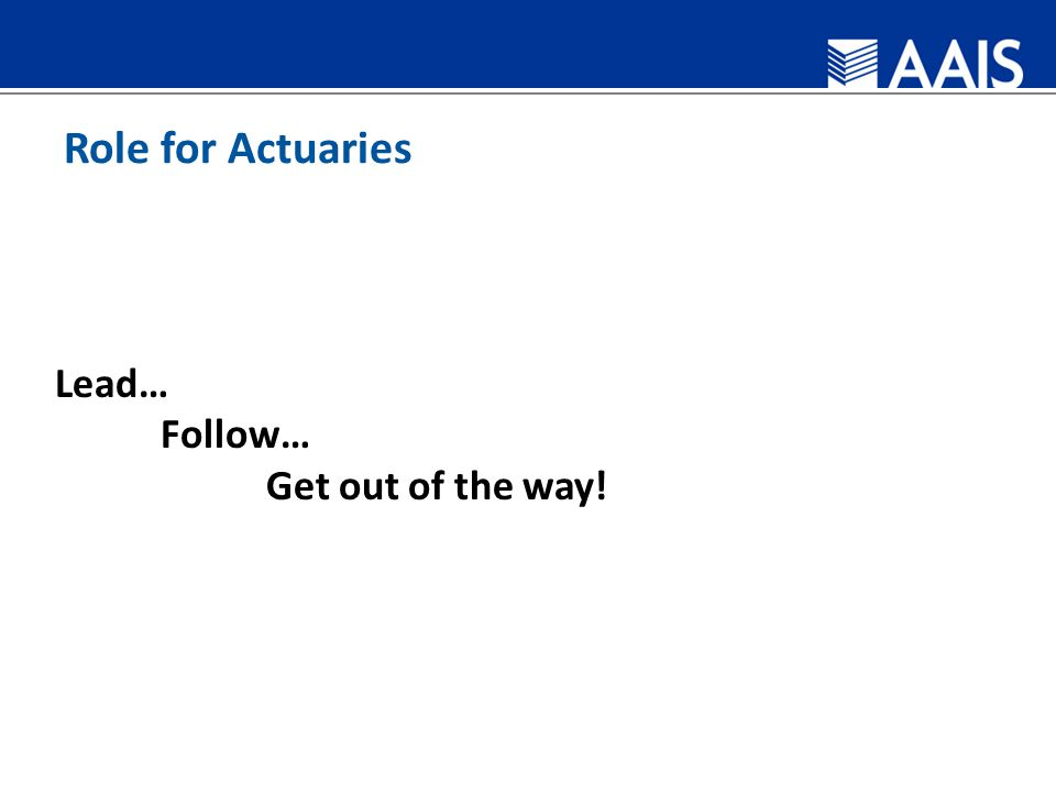 Role for Actuaries Lead… Follow… Get out of the way!