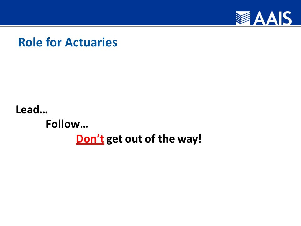 Role for Actuaries Lead… Follow… Don't get out of the way!