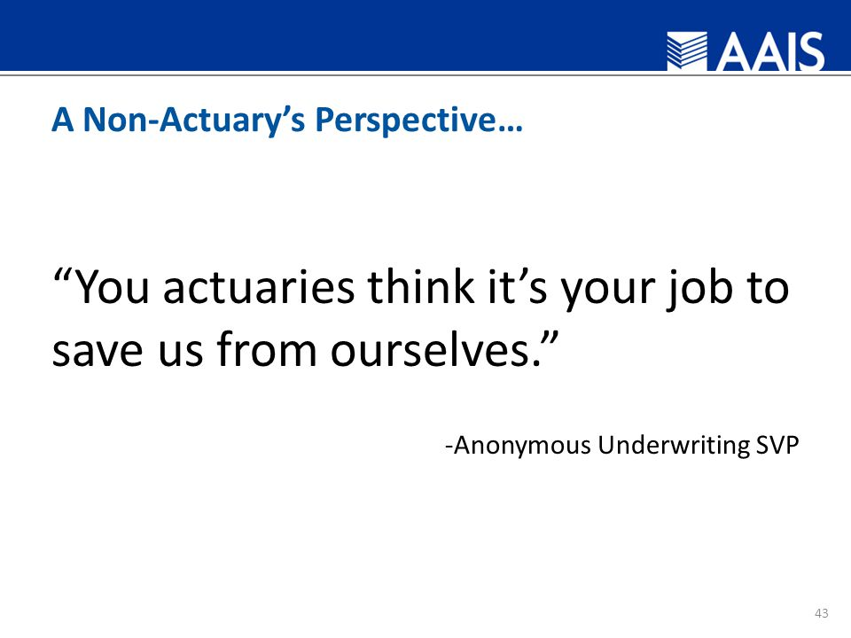 A Non-Actuary's Perspective… You actuaries think it's your job to save us from ourselves. -Anonymous Underwriting SVP 43