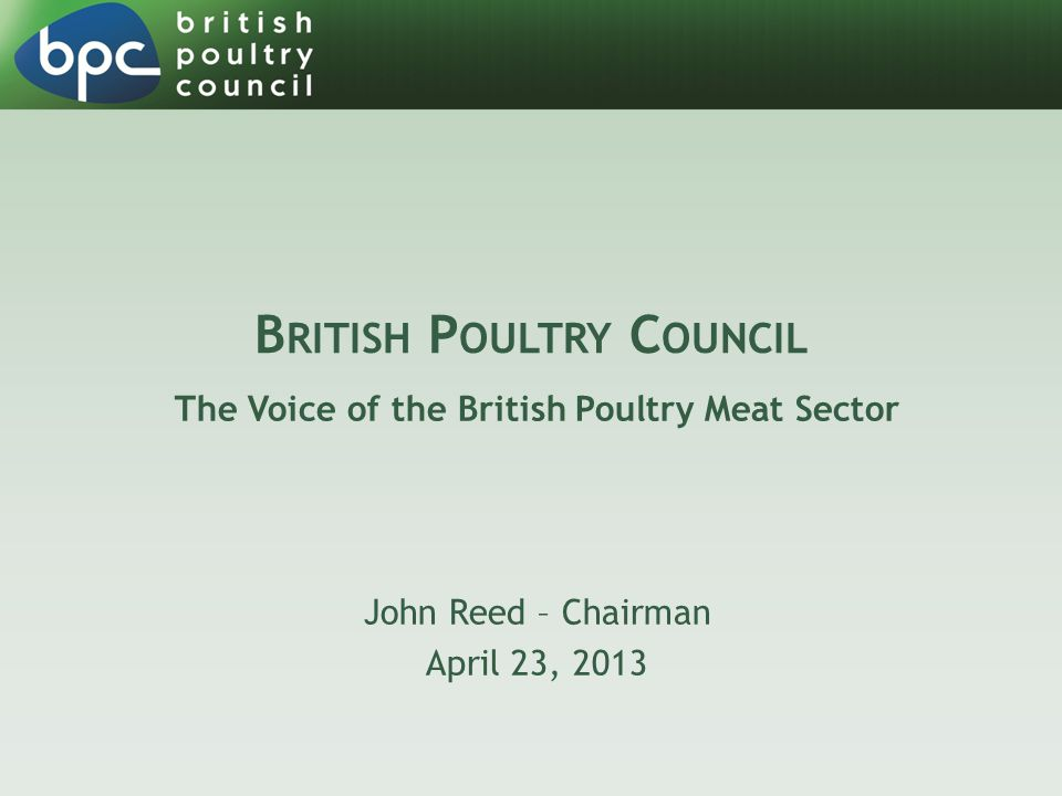 A BOUT BPC  Voluntary trade association representing British poultry companies and 90% of the British poultry meat industry  Chickens, turkeys, ducks and geese  Member of AVEC (Europe) and IPC (global)  Covers the entire poultry meat chain – primary breeding, hatching, rearing, slaughtering, primary and further processing  Works closely with associated trade bodies (NFU, BEIC, Red Tractor, BRC…)