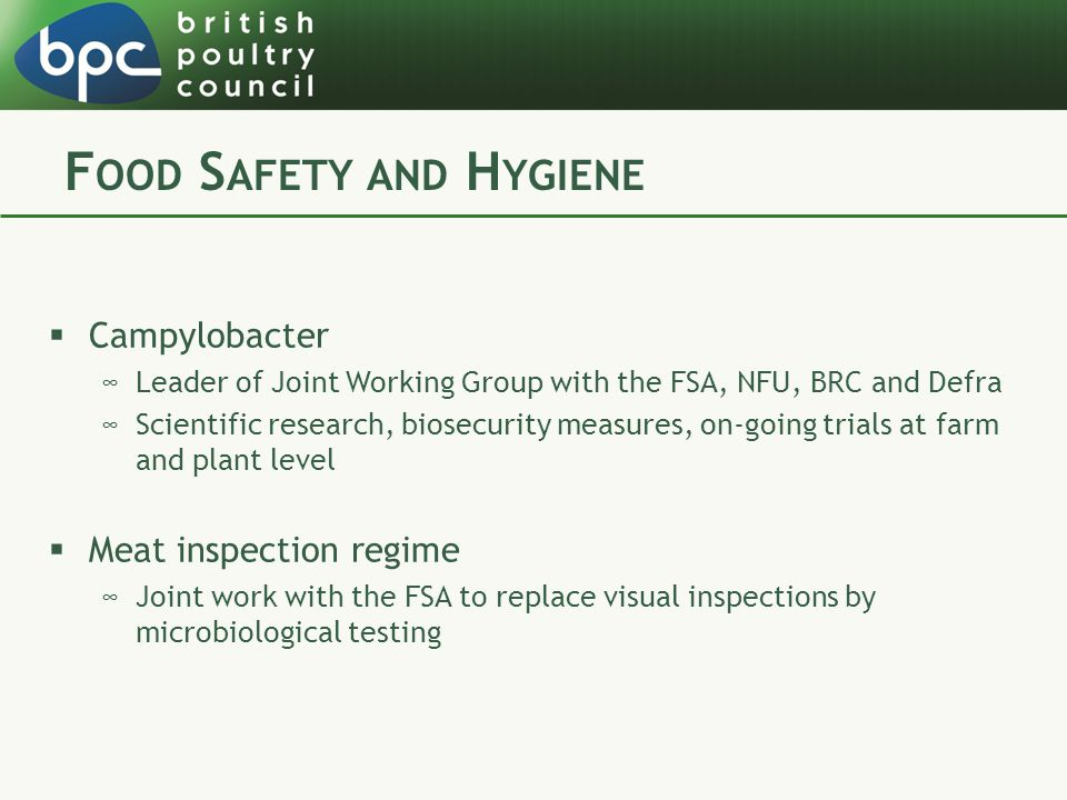 F OOD S AFETY AND H YGIENE  Campylobacter ∞Leader of Joint Working Group with the FSA, NFU, BRC and Defra ∞Scientific research, biosecurity measures, on-going trials at farm and plant level  Meat inspection regime ∞Joint work with the FSA to replace visual inspections by microbiological testing