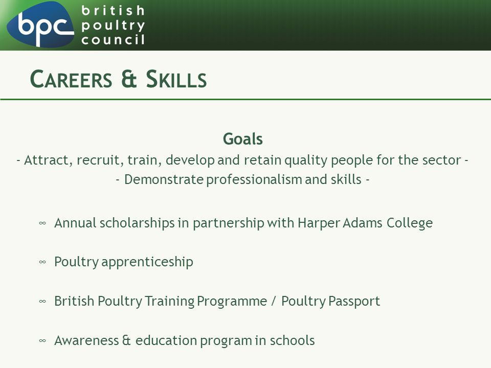 C AREERS & S KILLS Goals - Attract, recruit, train, develop and retain quality people for the sector - - Demonstrate professionalism and skills - ∞Annual scholarships in partnership with Harper Adams College ∞Poultry apprenticeship ∞British Poultry Training Programme / Poultry Passport ∞Awareness & education program in schools