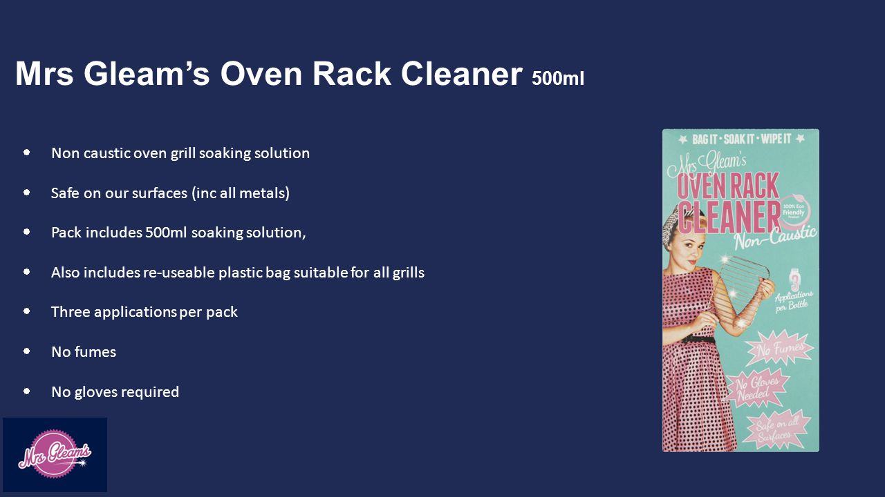 Mrs Gleam's Oven Rack Cleaner 500ml  Non caustic oven grill soaking solution  Safe on our surfaces (inc all metals)  Pack includes 500ml soaking solution,  Also includes re-useable plastic bag suitable for all grills  Three applications per pack  No fumes  No gloves required