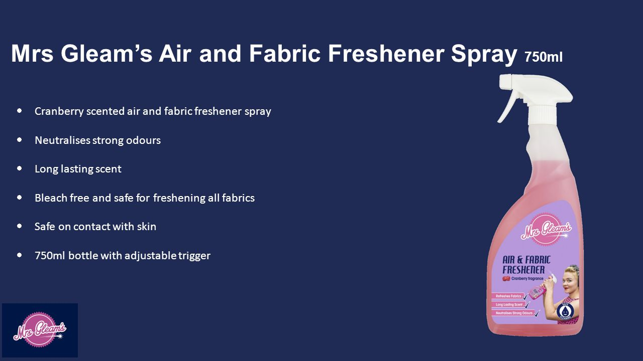 Mrs Gleam's Air and Fabric Freshener Spray 750ml  Cranberry scented air and fabric freshener spray  Neutralises strong odours  Long lasting scent  Bleach free and safe for freshening all fabrics  Safe on contact with skin  750ml bottle with adjustable trigger