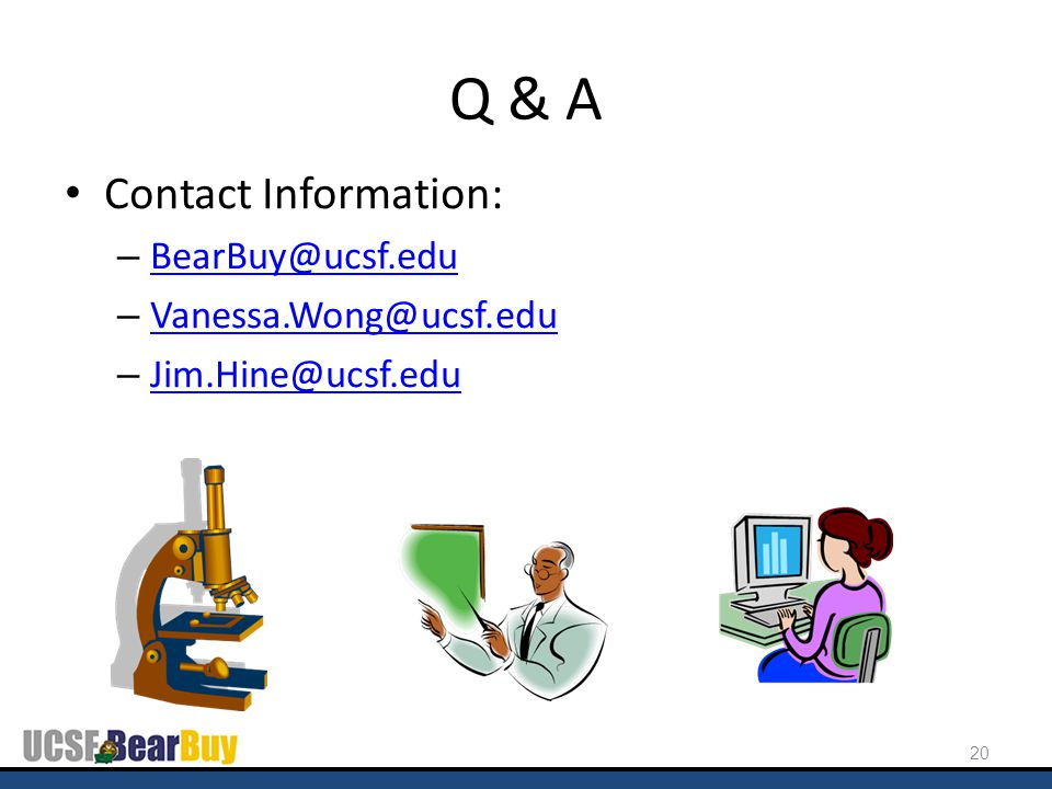 Q & A Contact Information: – BearBuy@ucsf.edu BearBuy@ucsf.edu – Vanessa.Wong@ucsf.edu Vanessa.Wong@ucsf.edu – Jim.Hine@ucsf.edu Jim.Hine@ucsf.edu 20