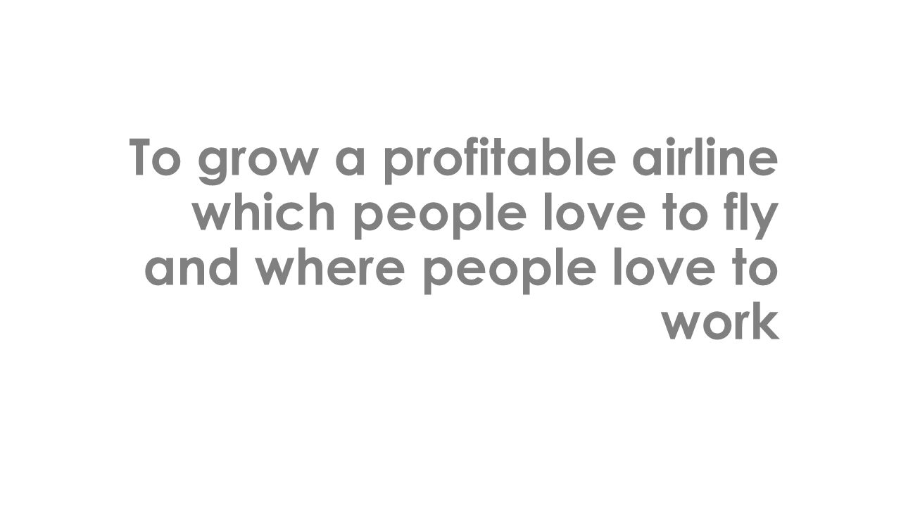 To grow a profitable airline which people love to fly and where people love to work