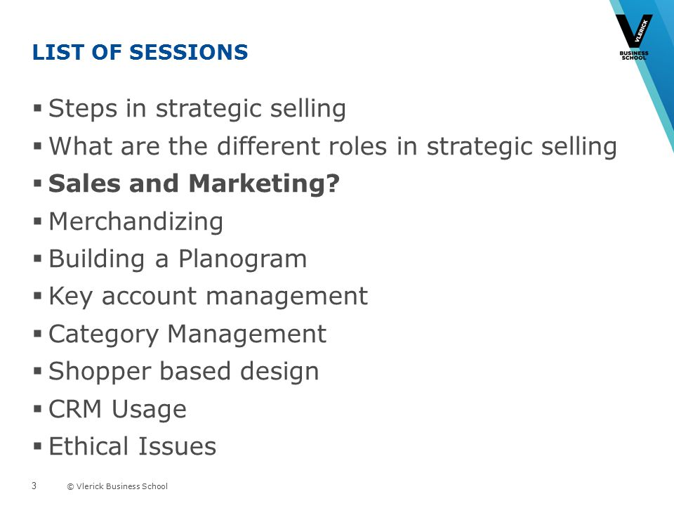 © Vlerick Business School LIST OF SESSIONS  Steps in strategic selling  What are the different roles in strategic selling  Sales and Marketing.
