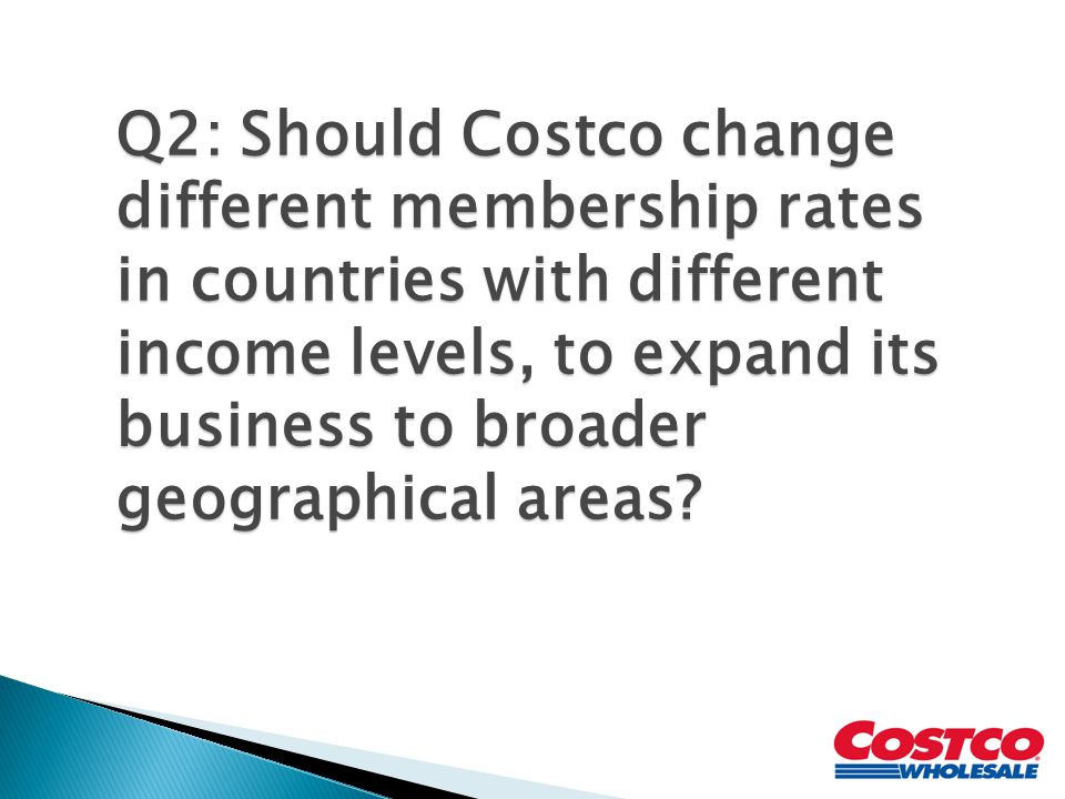 Q2: Should Costco change different membership rates in countries with different income levels, to expand its business to broader geographical areas?