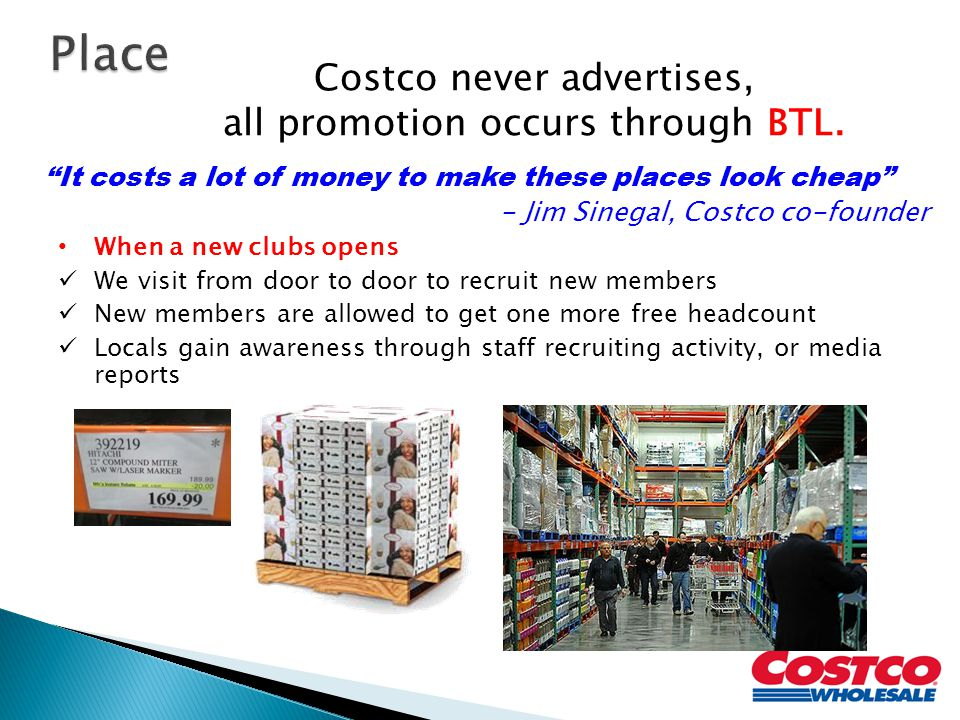 It costs a lot of money to make these places look cheap - Jim Sinegal, Costco co-founder Costco never advertises, all promotion occurs through BTL.