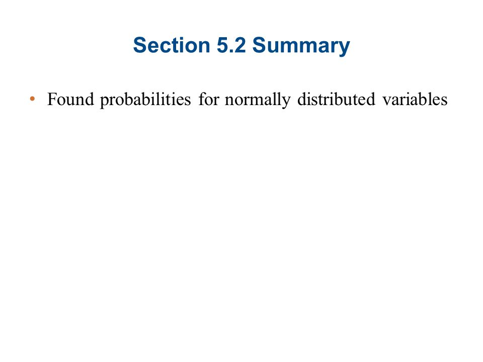 Section 5.2 Summary Found probabilities for normally distributed variables