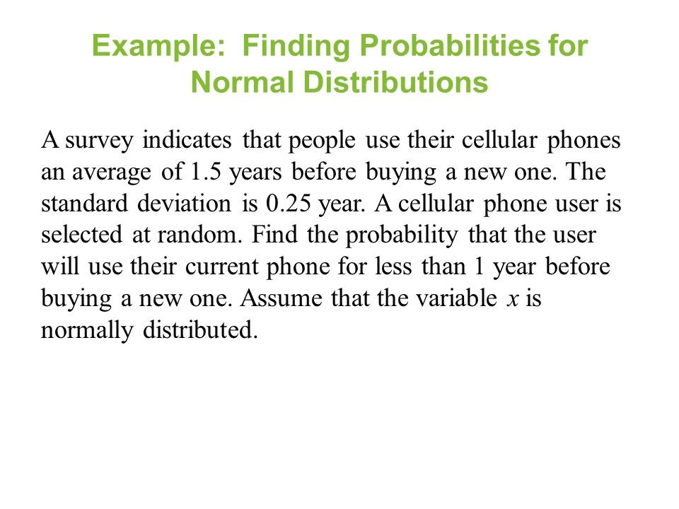 Example: Finding Probabilities for Normal Distributions A survey indicates that people use their cellular phones an average of 1.5 years before buying