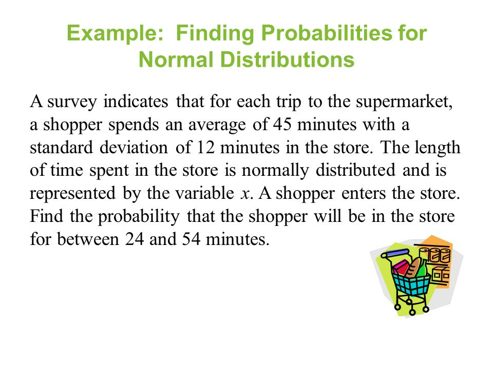 Example: Finding Probabilities for Normal Distributions A survey indicates that for each trip to the supermarket, a shopper spends an average of 45 mi