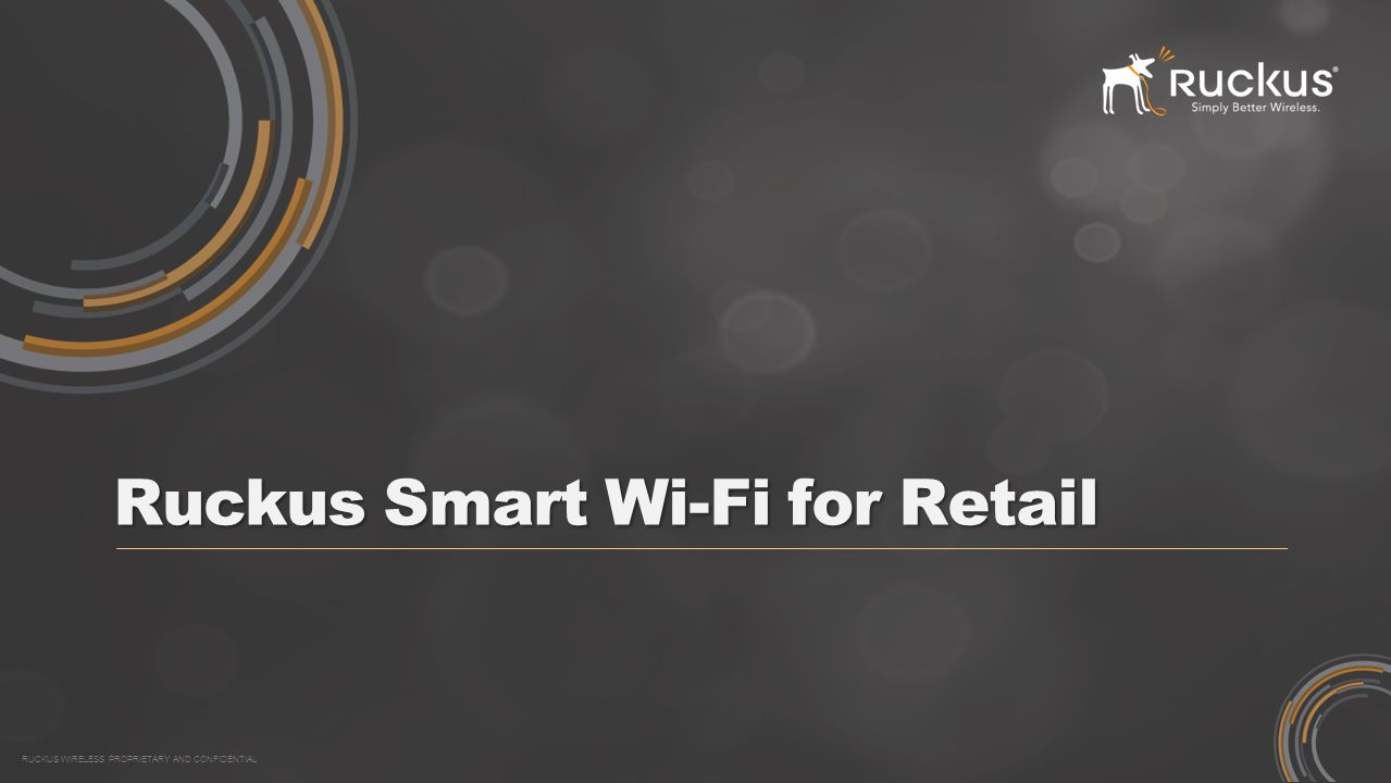 RUCKUS WIRELESS PROPRIETARY AND CONFIDENTIAL Ruckus Smart Wi-Fi for Retail