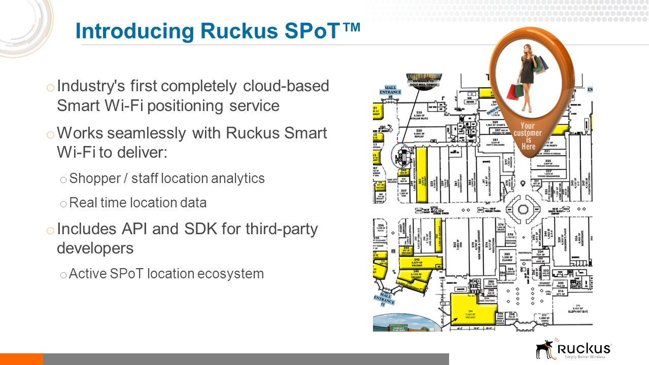 o Industry's first completely cloud-based Smart Wi-Fi positioning service o Works seamlessly with Ruckus Smart Wi-Fi to deliver: o Shopper / staff loc