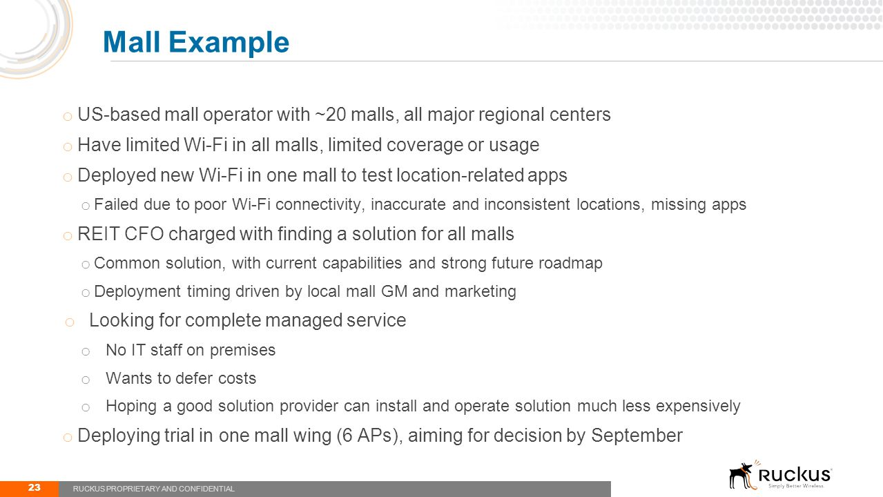 o US-based mall operator with ~20 malls, all major regional centers o Have limited Wi-Fi in all malls, limited coverage or usage o Deployed new Wi-Fi