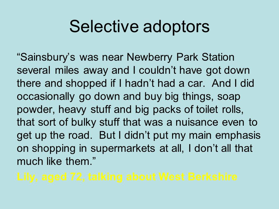 Selective adoptors Sainsbury's was near Newberry Park Station several miles away and I couldn't have got down there and shopped if I hadn't had a car.
