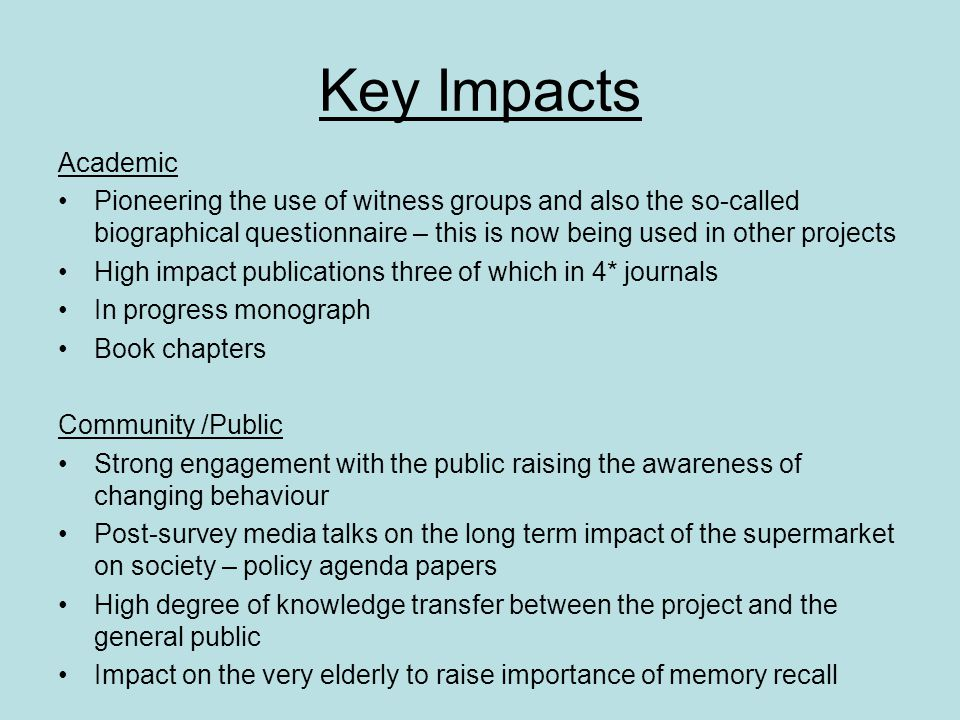 Key Impacts Academic Pioneering the use of witness groups and also the so-called biographical questionnaire – this is now being used in other projects High impact publications three of which in 4* journals In progress monograph Book chapters Community /Public Strong engagement with the public raising the awareness of changing behaviour Post-survey media talks on the long term impact of the supermarket on society – policy agenda papers High degree of knowledge transfer between the project and the general public Impact on the very elderly to raise importance of memory recall