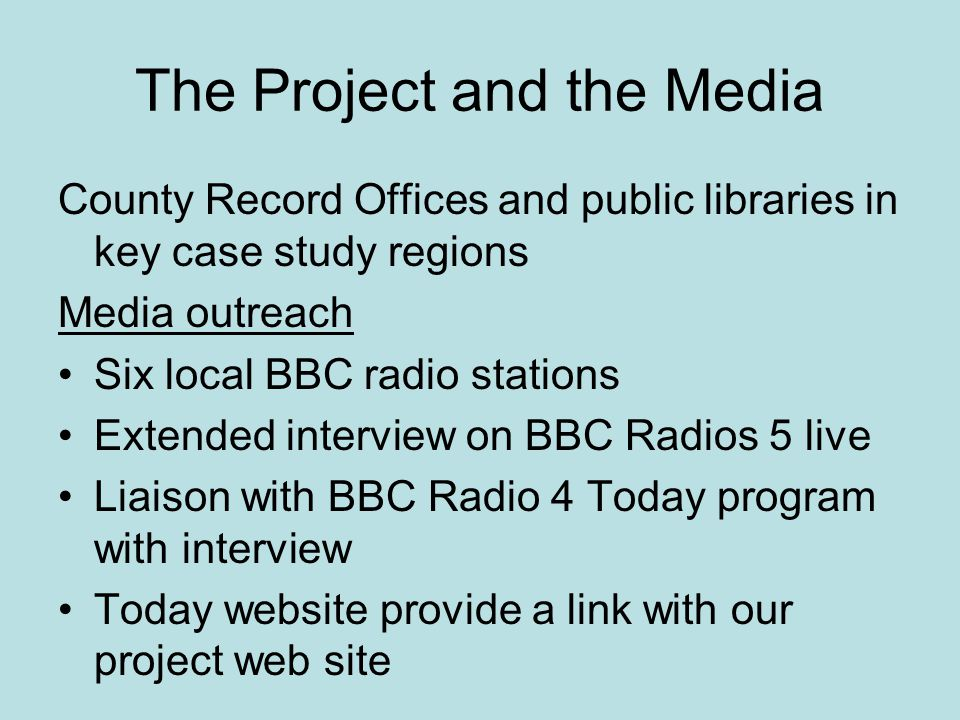 The Project and the Media County Record Offices and public libraries in key case study regions Media outreach Six local BBC radio stations Extended in