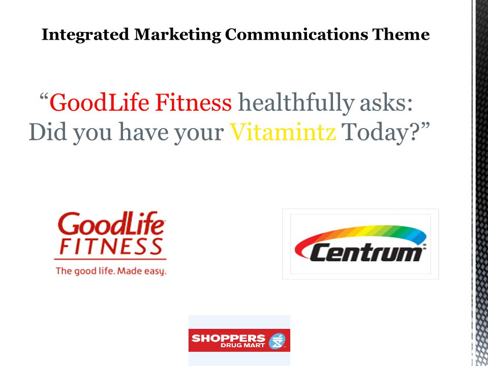 IMC Strategy : Advertising Social media uses: Facebook groups and side bar ads, launching GoodLife Fitness' new membership campaigns also on twitter, baring the logo of Centrum Vitamintz, Circulation of vans showing ads with HD screens on both sides around city downtowns in various provinces, during morning and evening rush hours, especially in business districts, Distribution of sample packs in sponsors' gyms, while also offering members free towels and water bottles, with logos of the sponsor and the sponsee's printed on, Free pack distribution near subway locations during rush hours, while offering two gym memberships for the price of one, if registration to GoodLife Fitness is completed at the giveaway booth, Creation of a survey about Vitamintz, accessible through the link at the sponsor's web page about Vitamintz and offering a one-year free gold GoodLife Fitness membership to every 200th participant.