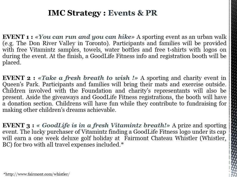 IMC Strategy : Grassroots GoodLife Fitness is an ideal sponsor for Centrum Vitamintz regarding the considerable primary target market intersection they have, Leveraging is mainly based on free sample giveaways, special offers of the sponsor, prizes and outstanding special events, Advertising is aiming at making a difference by not being based solely on sample giveaways or traditional advertising tools.