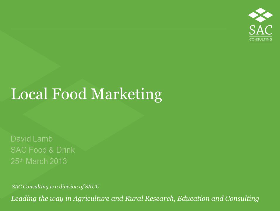Local Food Marketing David Lamb SAC Food & Drink 25 th March 2013