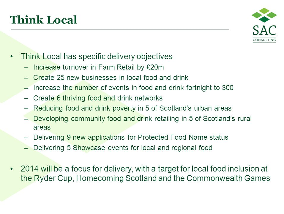 11 Think Local Think Local has specific delivery objectives –Increase turnover in Farm Retail by £20m –Create 25 new businesses in local food and drin