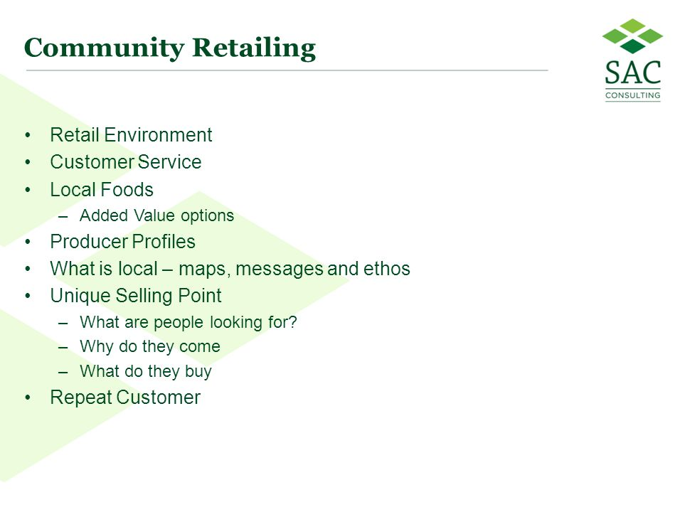 99 Community Retailing Retail Environment Customer Service Local Foods –Added Value options Producer Profiles What is local – maps, messages and ethos Unique Selling Point –What are people looking for.