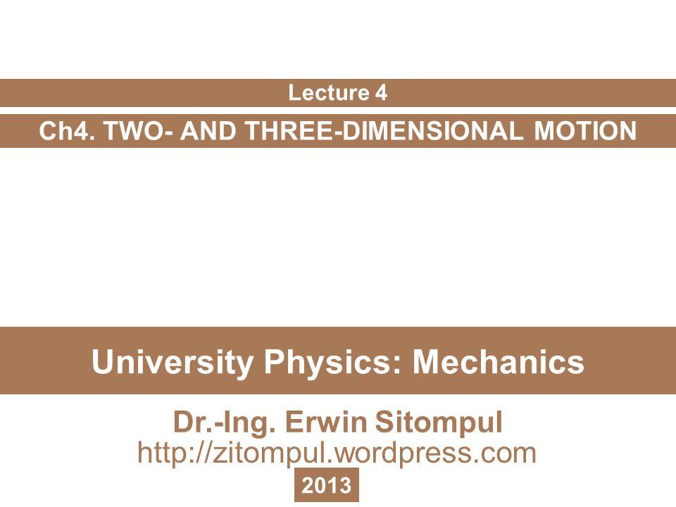 University Physics: Mechanics Ch4. TWO- AND THREE-DIMENSIONAL MOTION Lecture 4 Dr.-Ing. Erwin Sitompul http://zitompul.wordpress.com 2013