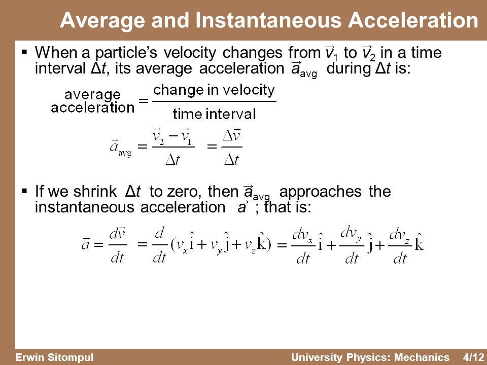 4/12 Erwin SitompulUniversity Physics: Mechanics  When a particle's velocity changes from v 1 to v 2 in a time interval Δt, its average acceleration a avg during Δt is:  If we shrink Δt to zero, then a avg approaches the instantaneous acceleration a ; that is: Average and Instantaneous Acceleration →→ → → →
