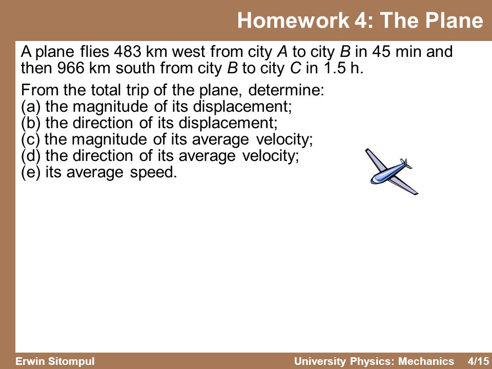 4/15 Erwin SitompulUniversity Physics: Mechanics Homework 4: The Plane A plane flies 483 km west from city A to city B in 45 min and then 966 km south from city B to city C in 1.5 h.