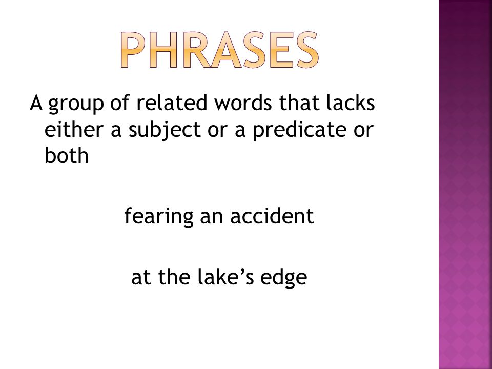 A group of related words that lacks either a subject or a predicate or both fearing an accident at the lake's edge