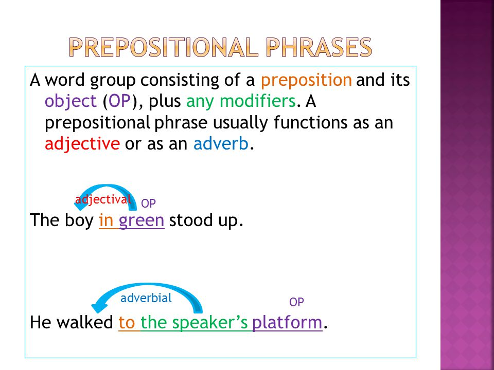 A word group consisting of a preposition and its object (OP), plus any modifiers.