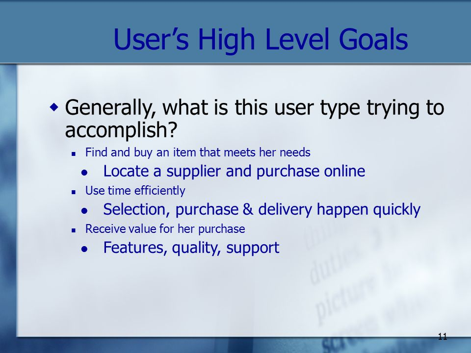 11 User's High Level Goals  Generally, what is this user type trying to accomplish.